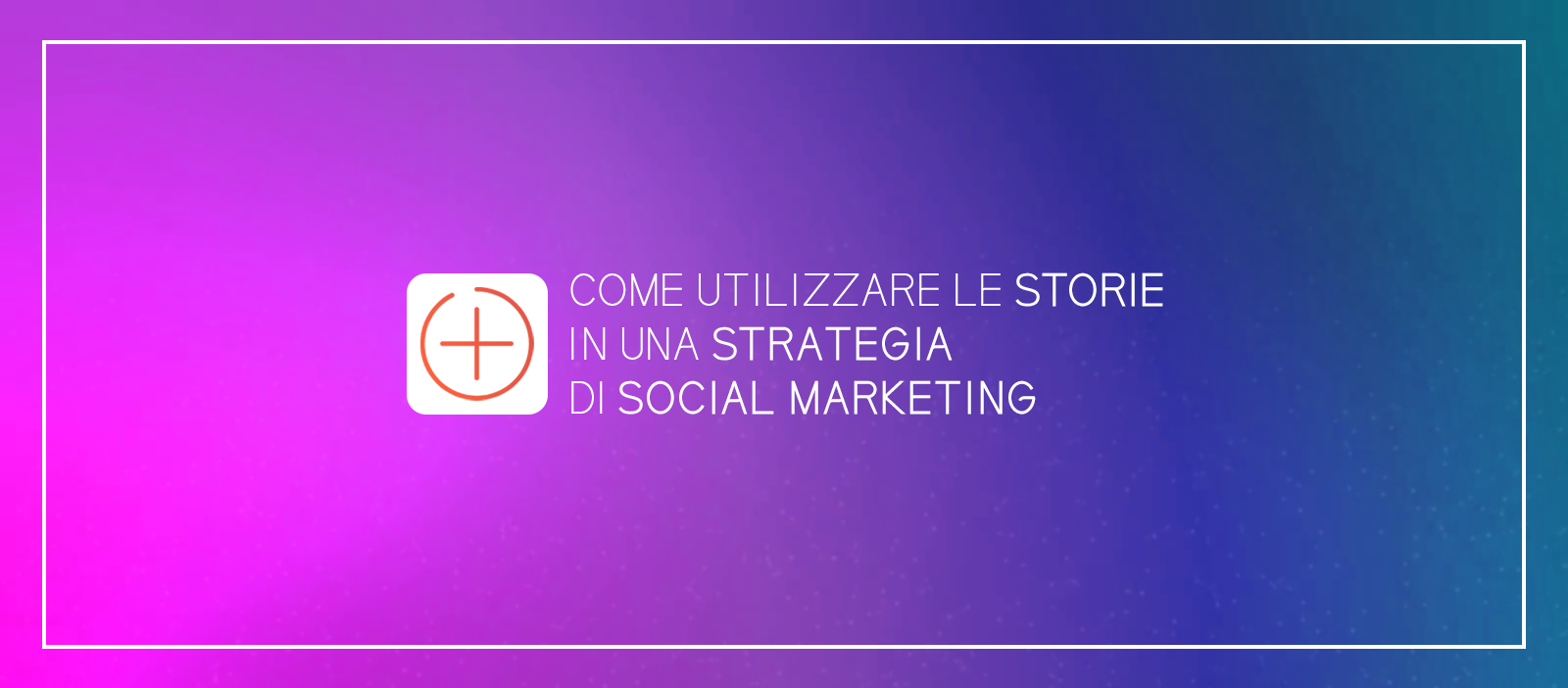 Come utilizzare le storie in una strategia di social marketing